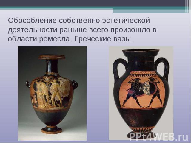 Обособление собственно эстетической деятельности раньше всего произошло в области ремесла. Греческие вазы.