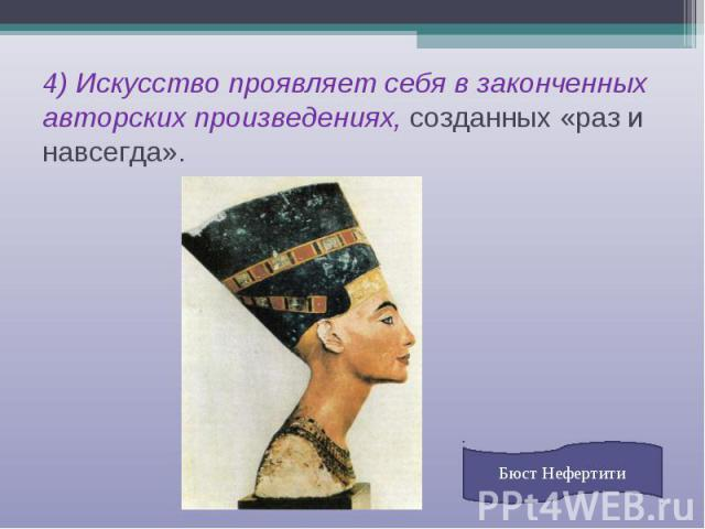 4) Искусство проявляет себя в законченных авторских произведениях, созданных «раз и навсегда». Бюст Нефертити
