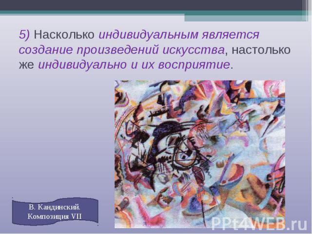 5) Насколько индивидуальным является создание произведений искусства, настолько же индивидуально и их восприятие. В. Кандинский. Композиция VII