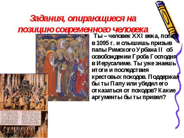 Задания, опирающиеся на позицию современного человека Ты – человек XXI века, попал в 1095 г. и слышишь призыв папы Римского Урбана II об освобождении Гроба Господня в Иерусалиме. Ты уже знаешь итоги и последствия крестовых походов. Поддержал бы ты П…