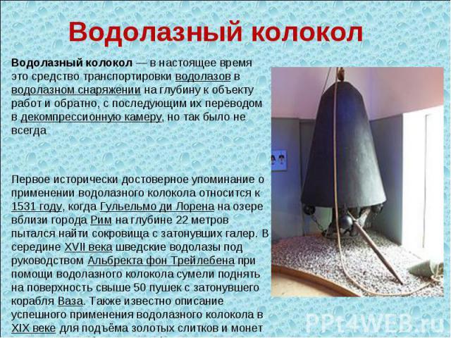 Водолазный колокол Водолазный колокол — в настоящее время это средство транспортировки водолазов в водолазном снаряжении на глубину к объекту работ и обратно, с последующим их переводом в декомпрессионную камеру, но так было не всегда Первое историч…