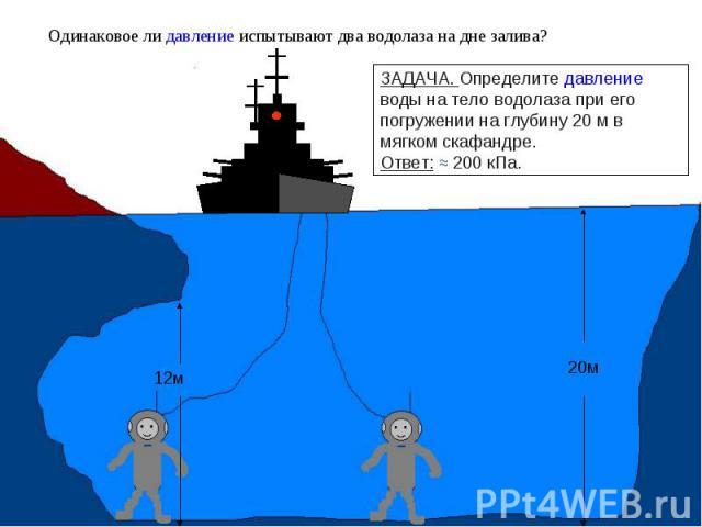 Одинаковое ли давление испытывают два водолаза на дне залива? ЗАДАЧА. Определите давление воды на тело водолаза при его погружении на глубину 20 м в мягком скафандре. Ответ: ≈ 200 кПа.