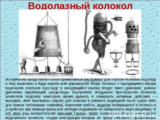 Водолазный колокол Исторически представлял собой примитивный инструмент для спусков человека под воду и был выполнен в виде короба или опрокинутой бочки. Колокол с находящимся внутри водолазом опускали под воду и находящийся внутри воздух имел давле…