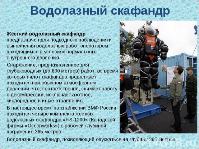 Водолазный скафандр Жёсткий водолазный скафандр предназначен для подводного наблюдения и выполнения водолазных работ оператором находящимся в условиях нормального внутреннего давления Снаряжение, предназначенное для глубоководных (до 600 метров) раб…