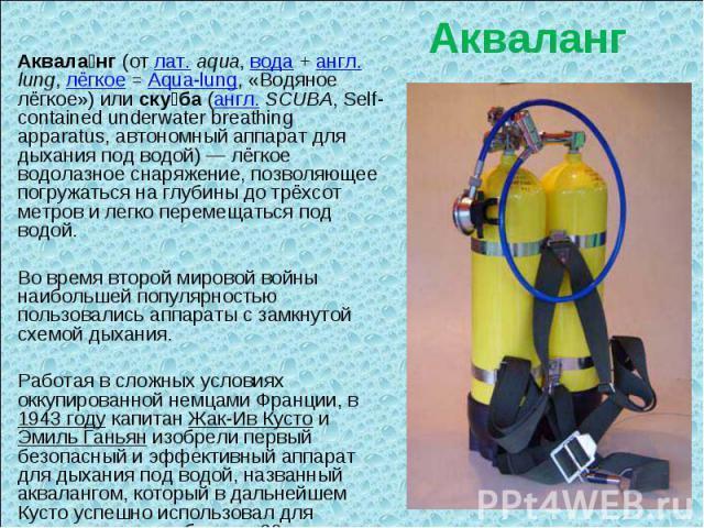 Акваланг Аквала нг (от лат.aqua, вода + англ. lung, лёгкое = Aqua-lung, «Водяное лёгкое») или ску ба (англ. SCUBA, Self-contained underwater breathing apparatus, автономный аппарат для дыхания под водой)— лёгкое водолазное снаряжение, позволяющее …