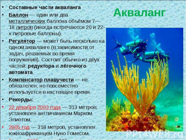 Акваланг Составные части акваланга Баллон— один или два металлических баллона объёмом 7—18 литров (иногда встречаются 20 и 22-х литровые баллоны). Регулятор— может быть несколько на одном акваланге (в зависимости от задач, решаемых во время погруж…