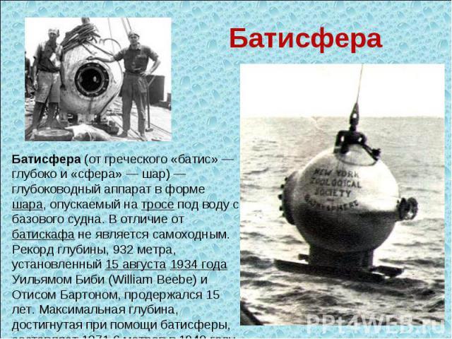 Батисфера Батисфера (от греческого «батис» — глубоко и «сфера» — шар) — глубоководный аппарат в форме шара, опускаемый на тросе под воду с базового судна. В отличие от батискафа не является самоходным. Рекорд глубины, 932 метра, установленный 15 авг…