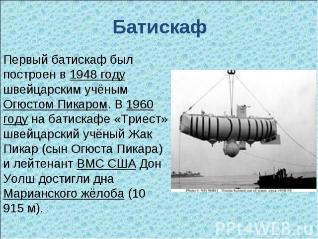 Батискаф Первый батискаф был построен в 1948 году швейцарским учёным Огюстом Пикаром. В 1960 году на батискафе «Триест» швейцарский учёный Жак Пикар (сын Огюста Пикара) и лейтенант ВМС США Дон Уолш достигли дна Марианского жёлоба (10 915 м).