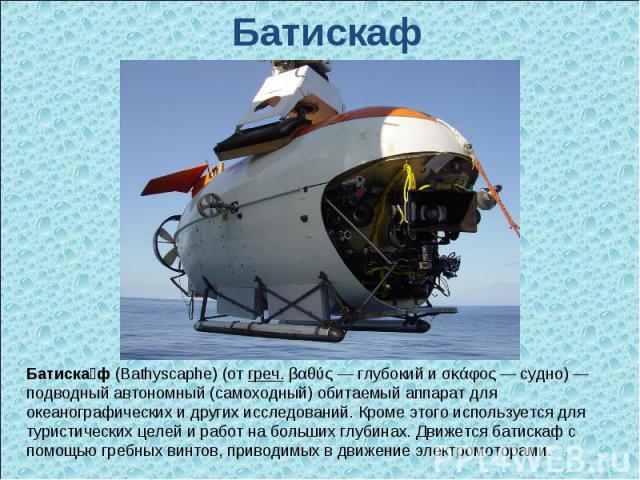 Батискаф Батиска ф (Bathyscaphe) (от греч. βαθύς— глубокий и σκάφος— судно)— подводный автономный (самоходный) обитаемый аппарат для океанографических и других исследований. Кроме этого используется для туристических целей и работ на больших глуб…