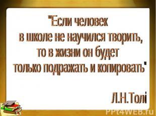 """""""Если человек в школе не научился творить, то в жизни он будет только подражать"""