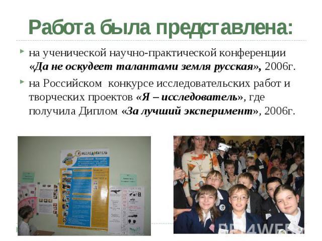 Работа была представлена: на ученической научно-практической конференции «Да не оскудеет талантами земля русская», 2006г. на Российском конкурсе исследовательских работ и творческих проектов «Я – исследователь», где получила Диплом «За лучший экспер…