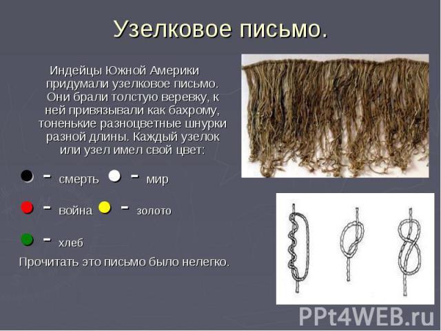 Узелковое письмо. Индейцы Южной Америки придумали узелковое письмо. Они брали толстую веревку, к ней привязывали как бахрому, тоненькие разноцветные шнурки разной длины. Каждый узелок или узел имел свой цвет: ● - смерть ● - мир ● - война ● - золото …