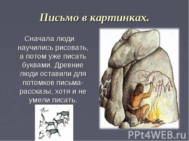 Письмо в картинках. Сначала люди научились рисовать, а потом уже писать буквами. Древние люди оставили для потомков письма-рассказы, хотя и не умели писать.