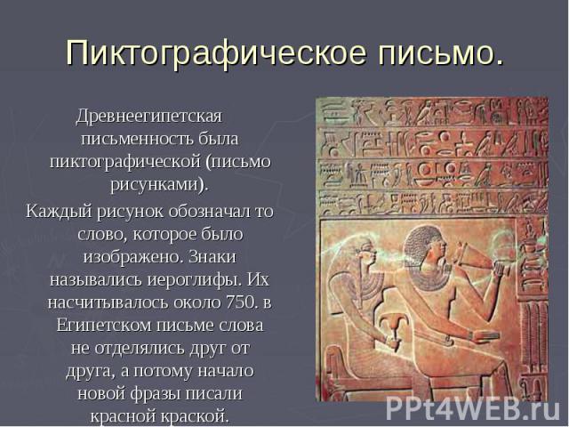 Пиктографическое письмо. Древнеегипетская письменность была пиктографической (письмо рисунками). Каждый рисунок обозначал то слово, которое было изображено. Знаки назывались иероглифы. Их насчитывалось около 750. в Египетском письме слова не отделял…