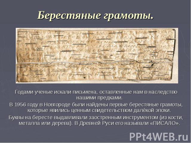 Берестяные грамоты. Годами ученые искали письмена, оставленные нам в наследство нашими предками. В 1956 году в Новгороде были найдены первые берестяные грамоты, которые явились ценным свидетельством далёкой эпохи. Буквы на бересте выдавливали заостр…