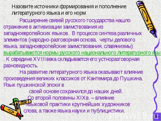 Назовите источники формирования и пополнение литературного языка и его норм Расширение связей русского государства нашло отражение в активизации заимствования из западноевропейских языков. В процессе синтеза различных элементов (народно-разговорная …
