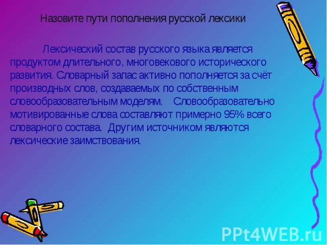 Назовите пути пополнения русской лексики Лексический состав русского языка является продуктом длительного, многовекового исторического развития. Словарный запас активно пополняется за счёт производных слов, создаваемых по собственным словообразовате…