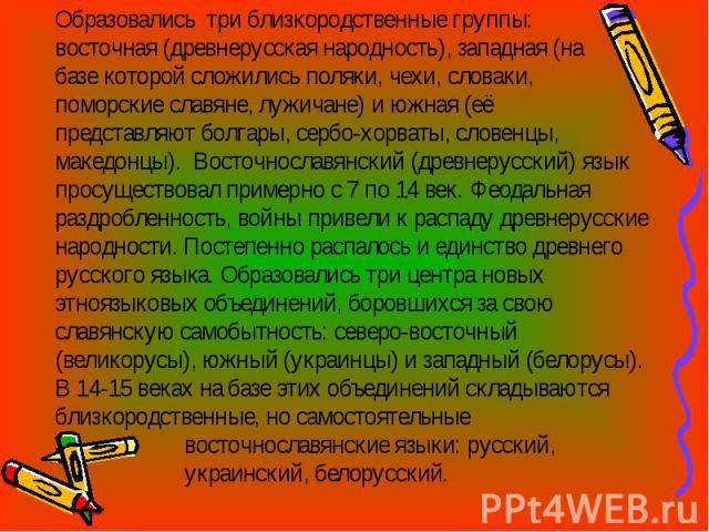Образовались три близкородственные группы: восточная (древнерусская народность), западная (на базе которой сложились поляки, чехи, словаки, поморские славяне, лужичане) и южная (её представляют болгары, сербо-хорваты, словенцы, македонцы). Восточнос…
