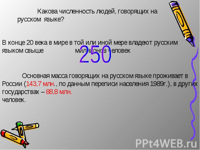 Какова численность людей, говорящих на русском языке? В конце 20 века в мире в той или иной мере владеют русским языком свыше миллионов человек Основная масса говорящих на русском языке проживает в России (143,7 млн., по данным переписи населения 19…