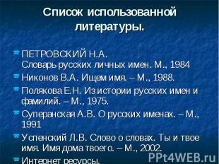 Список использованной литературы. ПЕТРОВСКИЙ Н.А. Словарьрусскихличныхимен.М