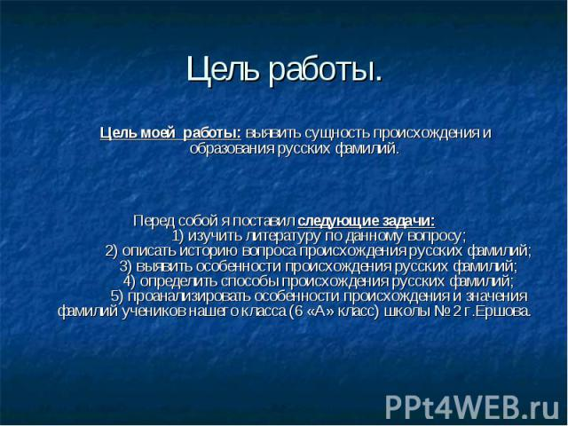 Цель работы. Цель моей работы: выявить сущность происхождения и образования русских фамилий.  Перед собой я поставил следующие задачи: 1) изучить литературу по данному вопросу; 2) описать историю вопроса происхожд…