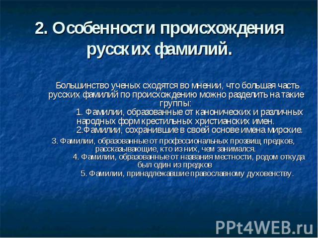 2. Особенности происхождения русских фамилий. Большинство ученых сходятся во мнении, что большая часть русских фамилий по происхождению можно разделить на такие группы: 1. Фамилии, образованные от канонических и различных народных …