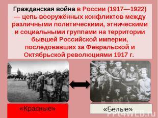 Гражданская война в России (1917—1922) — цепь вооружённых конфликтов между разли