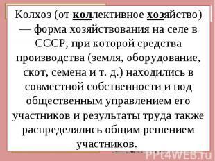 Колхоз (от коллективное хозяйство) — форма хозяйствования на селе в СССР, при ко