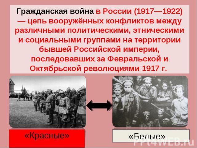Гражданская война в России (1917—1922) — цепь вооружённых конфликтов между различными политическими, этническими и социальными группами на территории бывшей Российской империи, последовавших за Февральской и Октябрьской революциями 1917 г.