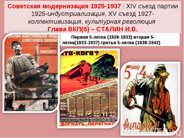 Советская модернизация 1925-1937 : XIV съезд партии 1925-индустриализация, XV съезд 1927- коллективизация, культурная революция Глава ВКП(б) – СТАЛИН Первая 5-летка (1928-1933) вторая 5-летка(1933-1937) третья 5-летка (1938-1942) И.В.