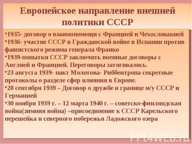 Европейское направление внешней политики СССР 1935- договор о взаимопомощи с Францией и Чехословакией 1936- участие СССР в Гражданской войне в Испании против фашистского режима генерала Франко 1939-попытки СССР заключить военные договоры с Англией и…