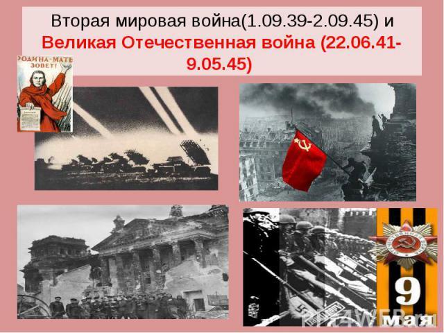 Вторая мировая война(1.09.39-2.09.45) и Великая Отечественная война (22.06.41-9.05.45)