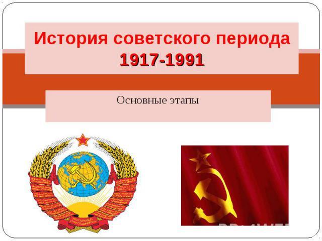 История советского периода 1917-1991 Основные этапы