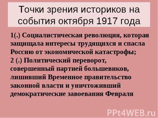 Точки зрения историков на события октября 1917 года 1(.) Социалистическая революция, которая защищала интересы трудящихся и спасла Россию от экономической катастрофы; 2 (.) Политический переворот, совершенный партией большевиков, лишивший Временное …