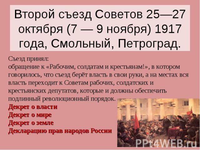 Второй съезд Советов 25—27 октября (7 — 9 ноября) 1917 года, Смольный, Петроград. Съезд принял: обращение к «Рабочим, солдатам и крестьянам!», в котором говорилось, что съезд берёт власть в свои руки, а на местах вся власть переходит к Советам рабоч…