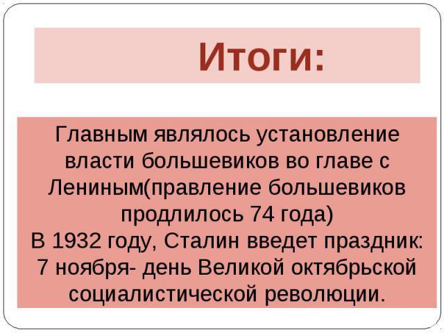 Итоги: Главным являлось установление власти большевиков во главе с Лениным(правление большевиков продлилось 74 года) В 1932 году, Сталин введет праздник: 7 ноября- день Великой октябрьской социалистической революции.
