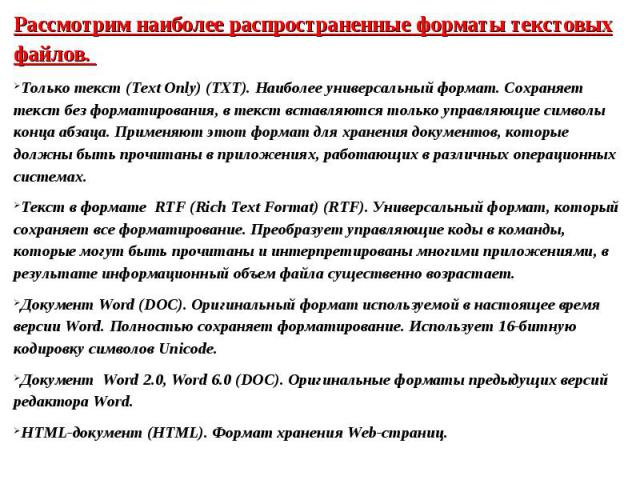 Рассмотрим наиболее распространенные форматы текстовых файлов. Только текст (Text Only) (TXT). Наиболее универсальный формат. Сохраняет текст без форматирования, в текст вставляются только управляющие символы конца абзаца. Применяют этот формат для …