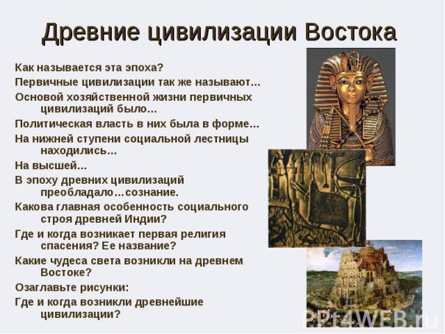 Древние цивилизации Востока Как называется эта эпоха? Первичные цивилизации так же называют… Основой хозяйственной жизни первичных цивилизаций было… Политическая власть в них была в форме… На нижней ступени социальной лестницы находились… На высшей……