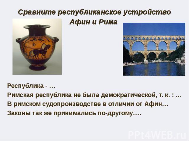 Сравните республиканское устройство Афин и Рима Республика - … Римская республика не была демократической, т. к. : … В римском судопроизводстве в отличии от Афин… Законы так же принимались по-другому….