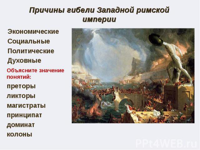 Причины гибели Западной римской империиЭкономические Социальные Политические Духовные Объясните значение понятий: преторы ликторы магистраты принципат доминат колоны