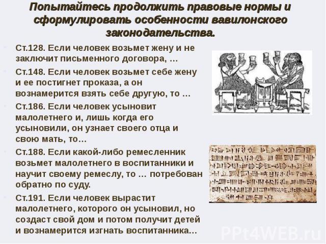 Попытайтесь продолжить правовые нормы и сформулировать особенности вавилонского законодательства.Ст.128. Если человек возьмет жену и не заключит письменного договора, … Ст.148. Если человек возьмет себе жену и ее постигнет проказа, а он вознамерится…
