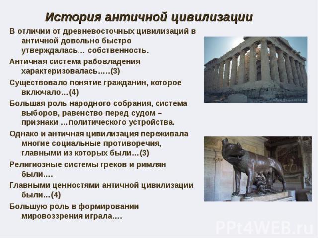 История античной цивилизации В отличии от древневосточных цивилизаций в античной довольно быстро утверждалась… собственность. Античная система рабовладения характеризовалась…..(3) Существовало понятие гражданин, которое включало…(4) Большая роль нар…
