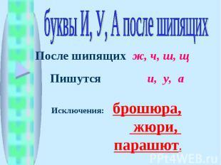буквы И, У, А после шипящих После шипящих ж, ч, ш, щ Пишутся и, у, а Исключения: