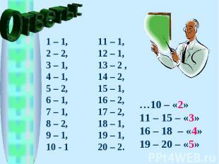 Ответы: 1 – 1, 2 – 2, 3 – 1, 4 – 1, 5 – 2, 6 – 1, 7 – 1, 8 – 2, 9 – 1, 10 - 1 11