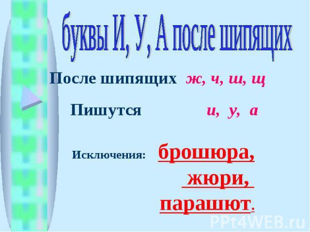 буквы И, У, А после шипящих После шипящих ж, ч, ш, щ Пишутся и, у, а Исключения: брошюра, жюри, парашют.