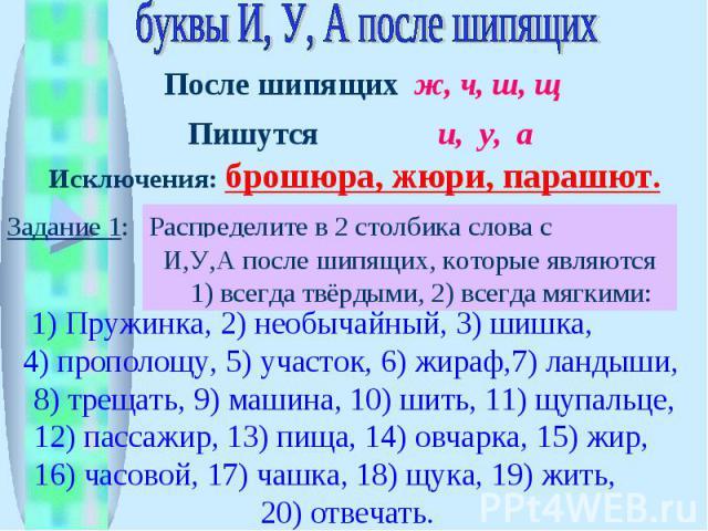 буквы И, У, А после шипящих Исключения: брошюра, жюри, парашют. Распределите в 2 столбика слова с гласными И,У,А после шипящих, которые являются 1) всегда твёрдыми, 2) всегда мягкими: 1) Пружинка, 2) необычайный, 3) шишка, 4) прополощу, 5) участок, …