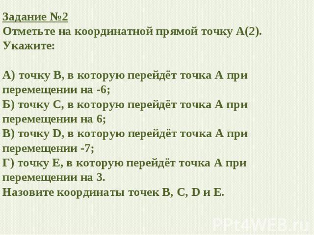 Задание №2 Отметьте на координатной прямой точку А(2). Укажите: А) точку В, в которую перейдёт точка А при перемещении на -6; Б) точку С, в которую перейдёт точка А при перемещении на 6; В) точку D, в которую перейдёт точка А при перемещении -7; Г) …