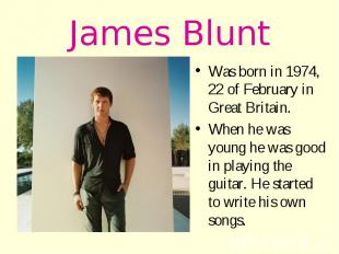 James Blunt Was born in 1974, 22 of February in Great Britain. When he was young