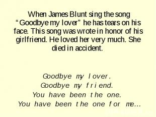 "When James Blunt sing the song ""Goodbye my lover"" he has tears on his face. This"