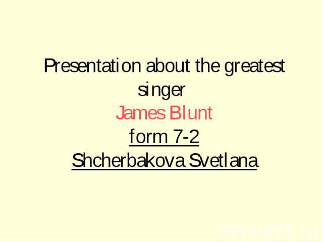Presentation about the greatest singer James Blunt form 7-2 Shcherbakova Svetlana